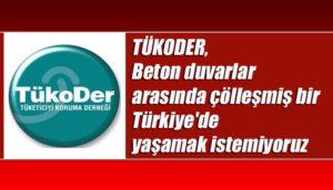 TÜKODER, Beton duvarlar arasında çölleşmiş bir Türkiye'de yaşamak istemiyoruz