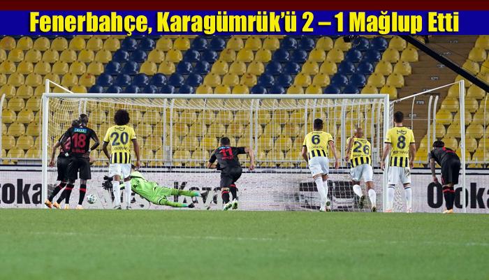 Fenerbahçe, Karagümrük'ü 2 – 1 Mağlup Etti