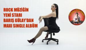 ROCK MÜZİĞİN YENİ STARI BARIŞ GÜLAY'DAN MAXI SINGLE ALBÜM