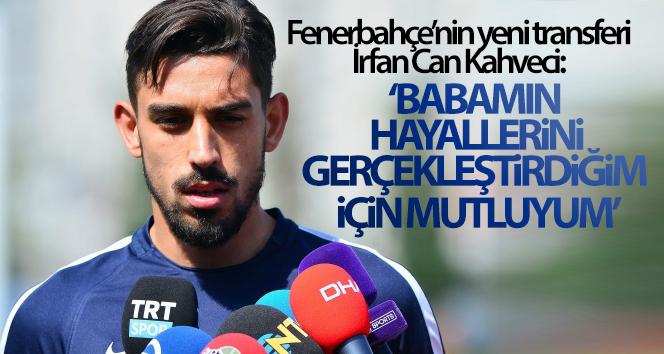 İrfan Can Kahveci: 'Babamın hayallerini gerçekleştirdiğim için mutluyum'